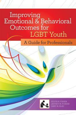 Improving Emotional and Behavioral Outcomes for LGBT Youth By Fisher, Sylvia, Ph.d./ Blau, Gary M., Ph.D./ Poirier, Jeffrey M.