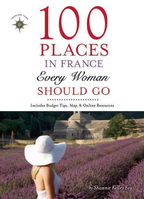 100 Places in France Every Woman Should Go By Foy, Shawnie Kelley